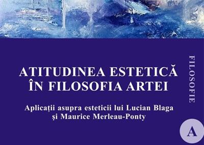 Atitudinea estetica in filosofia artei. Aplicații asupra esteticii lui Lucian Blaga si Maurice Merleau-Ponty